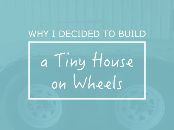 Why-I-Decided-to-Build-a-Tiny-House-on-Wheels