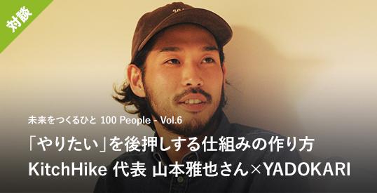 【対談・後編】「やりたい」を後押しする仕組みの作り方、鍋をつついて話してみた。KitchHike代表の山本雅也さん×YADOKARI|未来をつくるひと〈100 People〉Vol.6